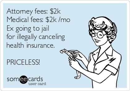 Attorney fees: $2k Medical fees: $2k /mo Ex going to jail for illegally canceling health insurance.  PRICELESS!