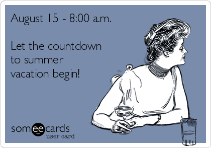 August 15 - 8:00 a.m.  Let the countdown to summer vacation begin!