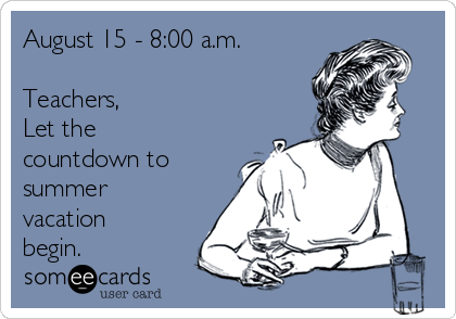 August 15 - 8:00 a.m.  Teachers, Let the countdown to summer vacation begin.