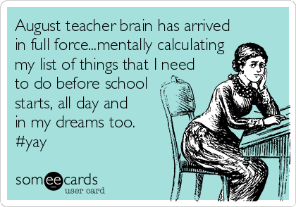 August teacher brain has arrived in full force...mentally calculating my list of things that I need to do before school  starts, all day and  in my dreams too.  #yay