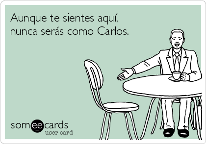 Aunque te sientes aquí, nunca serás como Carlos.