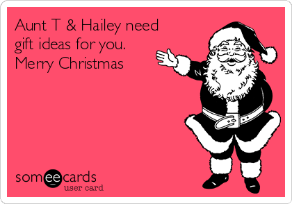 Aunt T & Hailey need gift ideas for you. Merry Christmas