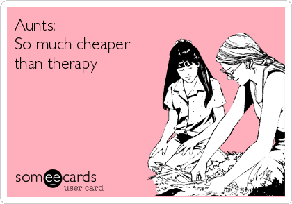 Aunts:  So much cheaper than therapy