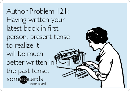 Author Problem 121: Having written your latest book in first person, present tense to realize it will be much better written in the past tense.