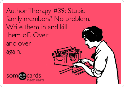 Author Therapy #39: Stupid family members? No problem. Write them in and kill them off. Over and over again.