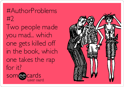 #AuthorProblems #2 Two people made you mad... which one gets killed off in the book, which one takes the rap for it?