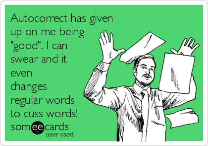 """Autocorrect has given up on me being """"good"""". I can swear and it even changes regular words   to cuss words!"""