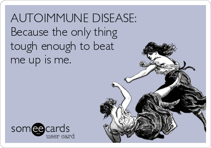 AUTOIMMUNE DISEASE:  Because the only thing tough enough to beat me up is me.