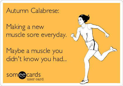 Autumn Calabrese:  Making a new muscle sore everyday.  Maybe a muscle you didn't know you had...