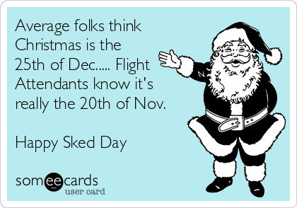 Average folks think Christmas is the 25th of Dec..... Flight Attendants know it's really the 20th of Nov.  Happy Sked Day