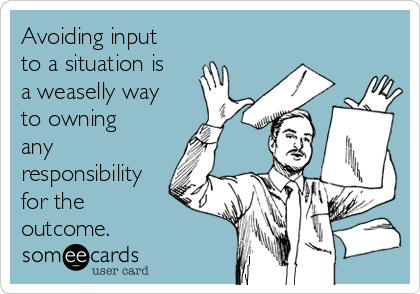 Avoiding input to a situation is a weaselly way to owning any responsibility for the outcome.