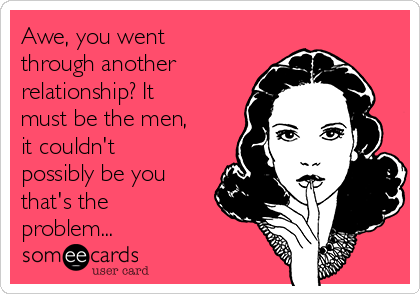 Awe, you went through another relationship? It must be the men, it couldn't possibly be you  that's the problem...