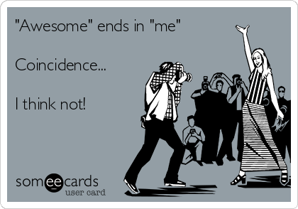 """Awesome"" ends in ""me""  Coincidence...  I think not!"