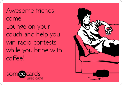 Awesome friends come  Lounge on your couch and help you win radio contests while you bribe with  coffee!