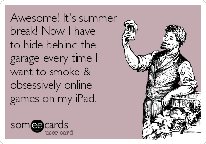 Awesome! It's summer break! Now I have to hide behind the garage every time I want to smoke & obsessively online games on my iPad.