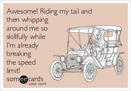 Awesome! Riding my tail and then whipping around me so skillfully while I'm already breaking the speed limit!