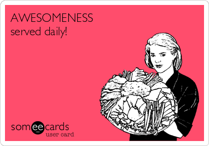 AWESOMENESS served daily!