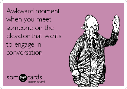 Awkward moment when you meet someone on the elevator that wants to engage in conversation