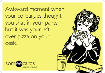Awkward moment when your colleagues thought you shat in your pants but it was your left over pizza on your desk.