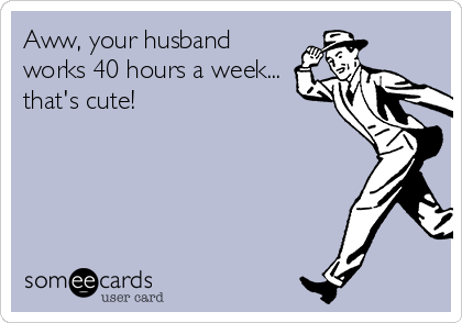 Aww, your husband works 40 hours a week... that's cute!