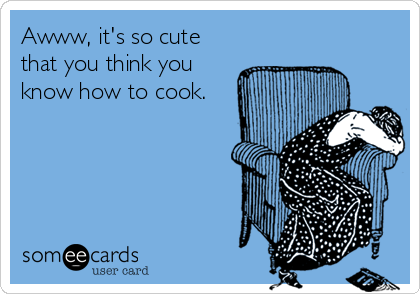 Awww, it's so cute that you think you know how to cook.