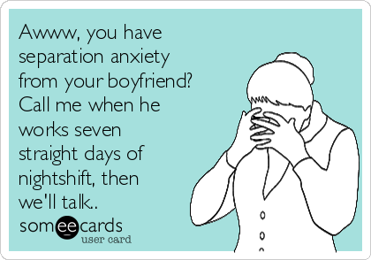 Awww, you have separation anxiety from your boyfriend? Call me when he works seven straight days of nightshift, then we'll talk..