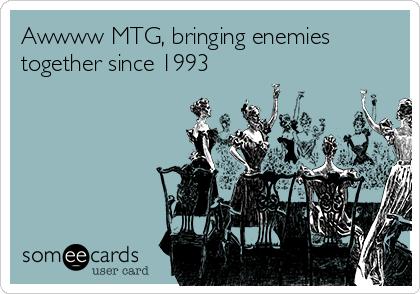 Awwww MTG, bringing enemies together since 1993