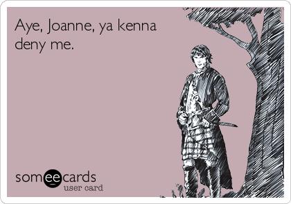 Aye, Joanne, ya kenna deny me.