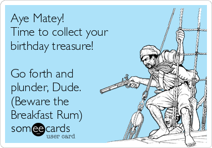 Aye Matey! Time to collect your  birthday treasure!  Go forth and plunder, Dude.  (Beware the Breakfast Rum)