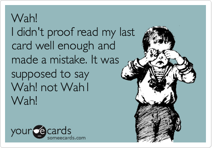 Wah! I didn't proof read my last card well enough and made a mistake. It was supposed to say Wah! not Wah1 Wah!