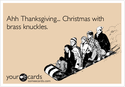 Ahh Thanksgiving... Christmas with brass knuckles.