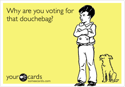 Why are you voting forthat douchebag?