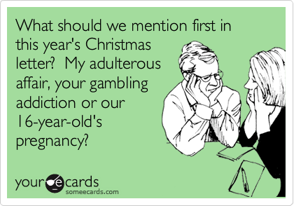 What should we mention first in this year's Christmas letter?  My adulterous affair, your gambling addition, or our 16-year-old's pregnancy?