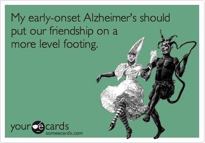 My early-onset Alzheimer's should put our friendship on amore level footing.