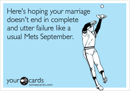 Here's hoping your marriagedoesn't end in completeand utter failure like ausual Mets September.