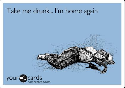 Take me drunk... I'm home again