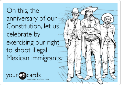On this, theanniversary of ourConstitution, let uscelebrate byexercising our rightto shoot illegalMexican immigrants.