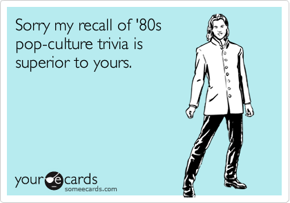 Sorry my recall of '80spop-culture trivia issuperior to yours.