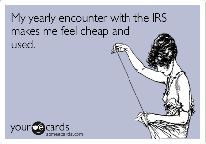someecards.com - My yearly encounter with the IRS makes me feel cheap and used.