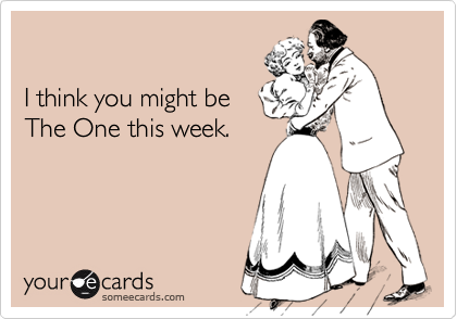 I think you might be The One this week.