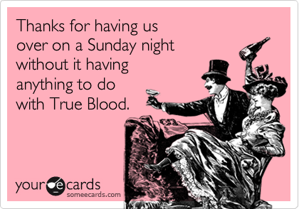 Thanks for having us  over on a Sunday night  without it having anything to do  with True Blood.