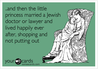 ..and then the littleprincess married a Jewish doctor or lawyer andlived happily everafter, shopping andnot putting out