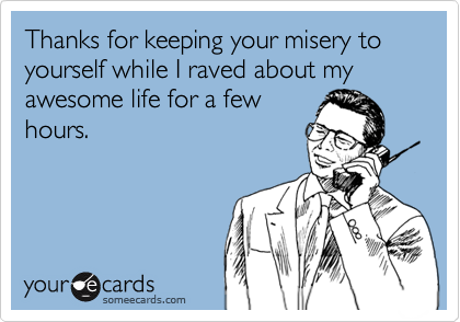 Thanks for keeping your misery to yourself while I raved about my awesome life for a few hours.