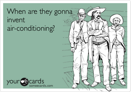 When are they gonnainventair-conditioning?