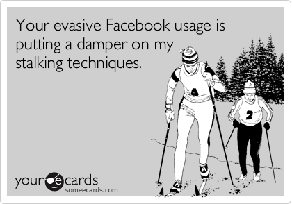 Your evasive Facebook usage is putting a damper on my stalking techniques.