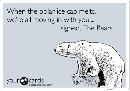 When the polar ice cap melts, we're all moving in with you.....                           signed, The Bears!