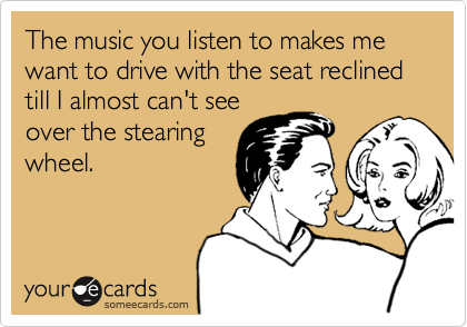 The music you listen to makes me want to drive with the seat reclined till I almost can't see