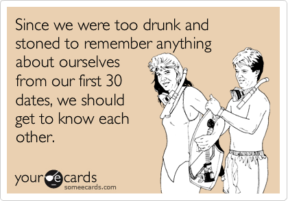 Since we were too drunk and stoned to remember anythingabout ourselvesfrom our first 30dates, we should get to know eachother.