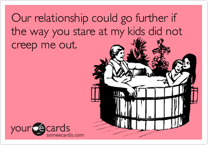 Our relationship could go further if the way you stare at my kids did not creep me out.