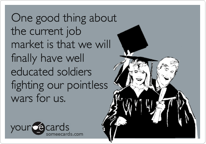 One good thing about the current job market is that we will finally have well educated soldiers fighting our pointless wars for us.